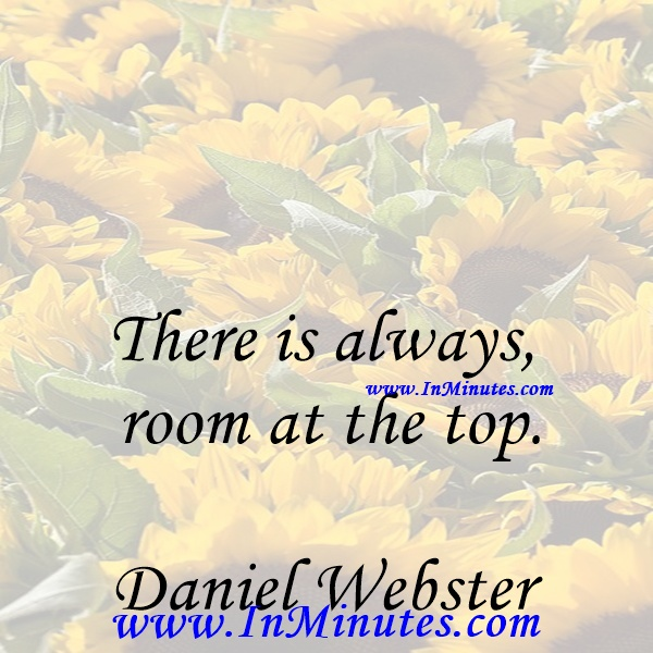 There is always room at the top.Daniel Webster