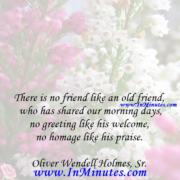 There is no friend like an old friend who has shared our morning days, no greeting like his welcome, no homage like his praise.Oliver Wendell Holmes, Sr.