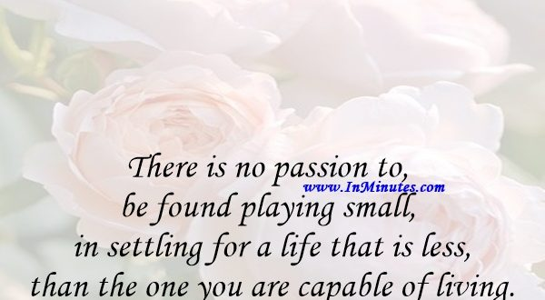 There is no passion to be found playing small - in settling for a life that is less than the one you are capable of living.Nelson Mandela