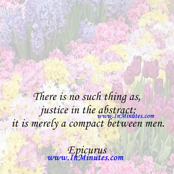There is no such thing as justice in the abstract; it is merely a compact between men.Epicurus