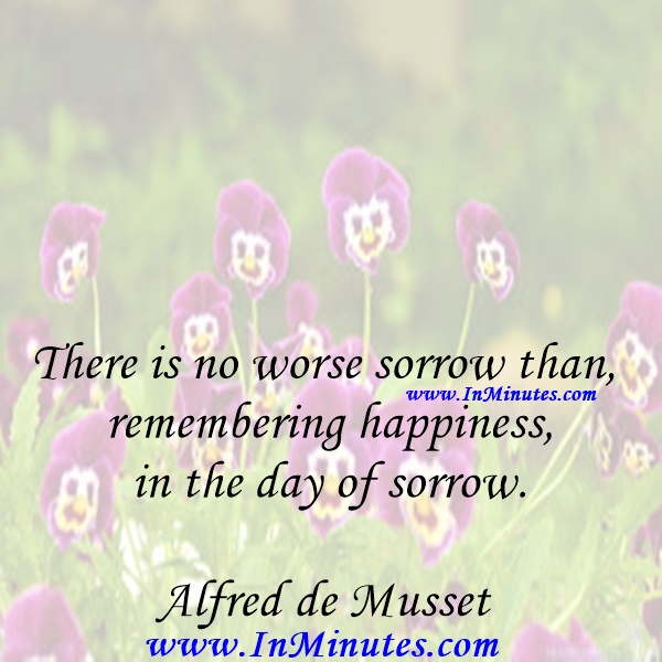 There is no worse sorrow than remembering happiness in the day of sorrow.Alfred de Musset
