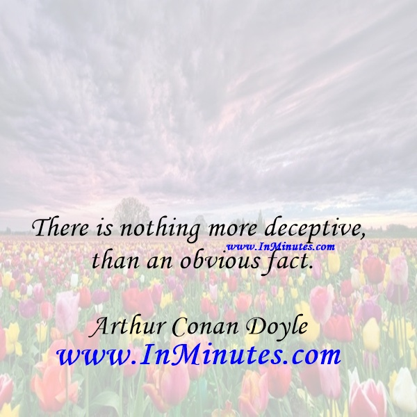 There is nothing more deceptive than an obvious fact.Arthur Conan Doyle