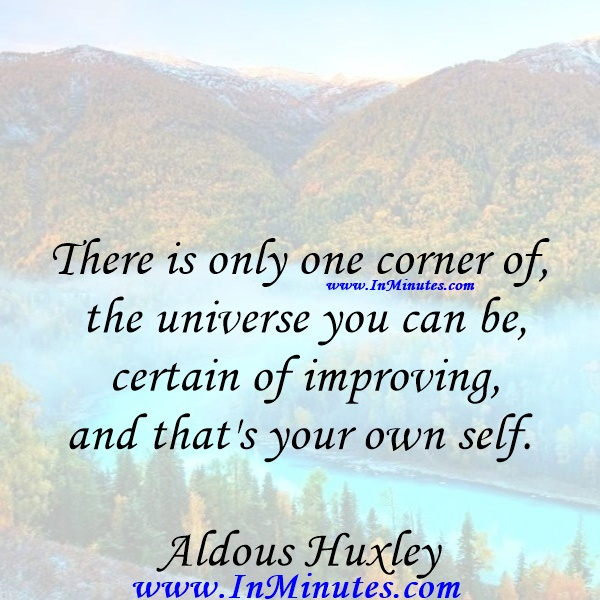 There is only one corner of the universe you can be certain of improving, and that's your own self.Aldous Huxley