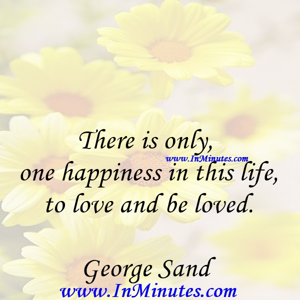 There is only one happiness in this life, to love and be loved.George Sand