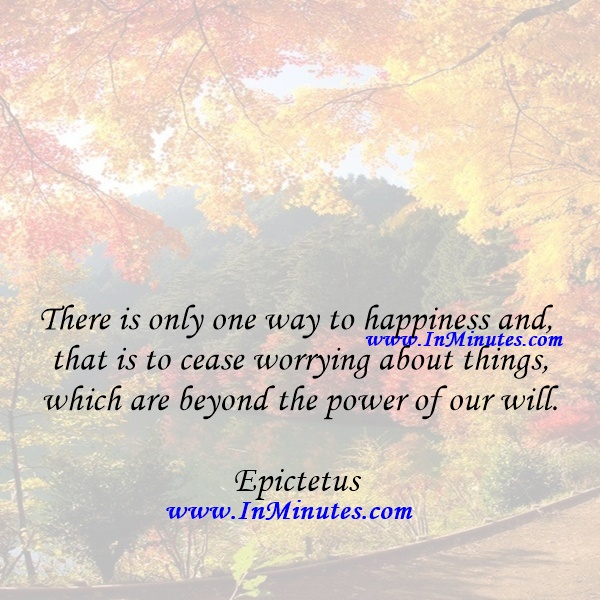 There is only one way to happiness and that is to cease worrying about things which are beyond the power of our will.Epictetus