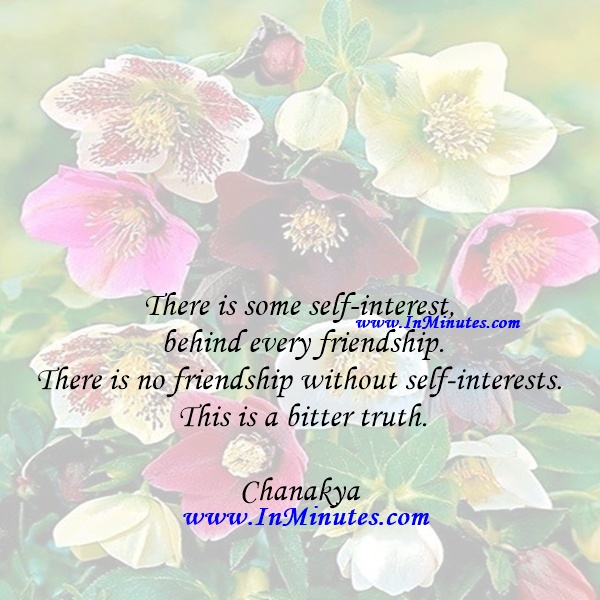 There is some self-interest behind every friendship. There is no friendship without self-interests. This is a bitter truth.Chanakya