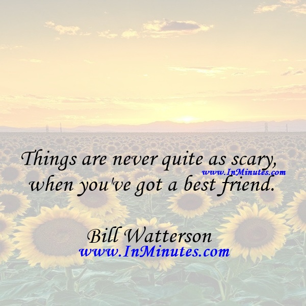 Things are never quite as scary when you've got a best friend.Bill Watterson