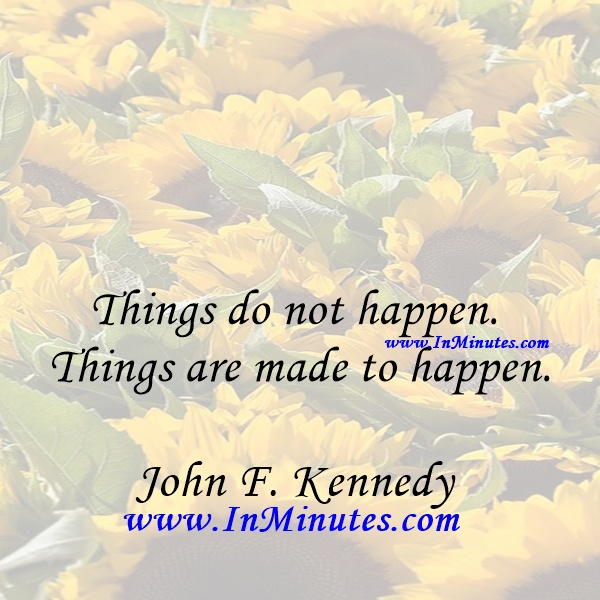 Things do not happen. Things are made to happen.John F. Kennedy
