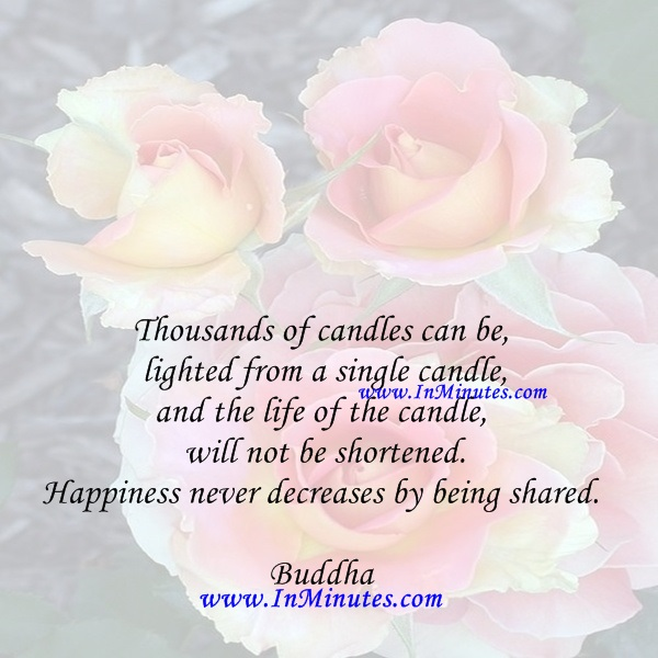Thousands of candles can be lighted from a single candle, and the life of the candle will not be shortened. Happiness never decreases by being shared.Buddha