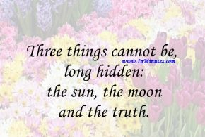 Three things cannot be long hidden: the sun, the moon, and the truth.Buddha
