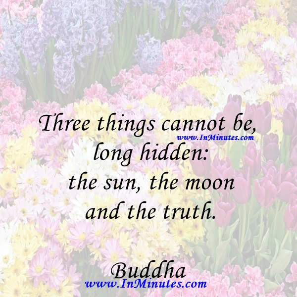 Three things cannot be long hidden the sun, the moon, and the truth.Buddha