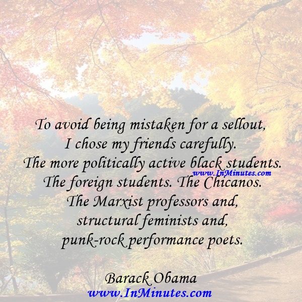 To avoid being mistaken for a sellout, I chose my friends carefully. The more politically active black students. The foreign students. The Chicanos. The Marxist professors and structural feminists and punk-rock performance poets.Barack Obama