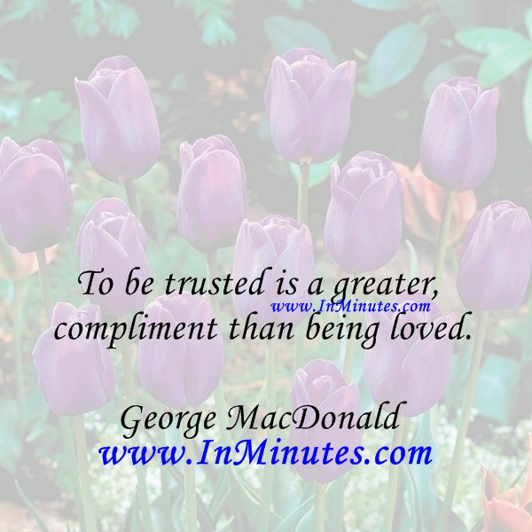 To be trusted is a greater compliment than being loved.George MacDonald