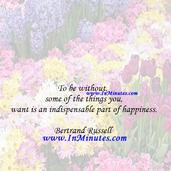 To be without some of the things you want is an indispensable part of happiness.Bertrand Russell