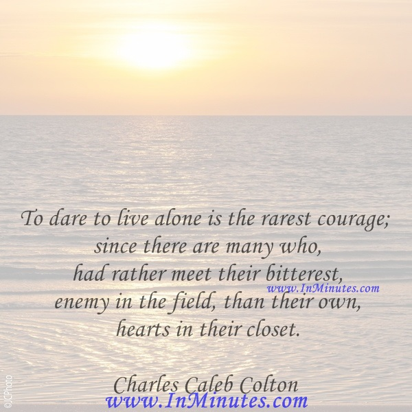 To dare to live alone is the rarest courage; since there are many who had rather meet their bitterest enemy in the field, than their own hearts in their closet.Charles Caleb Colton