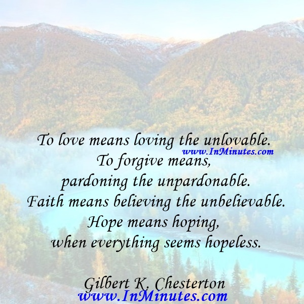 To love means loving the unlovable. To forgive means pardoning the unpardonable. Faith means believing the unbelievable. Hope means hoping when everything seems hopeless.Gilbert K. Chesterton