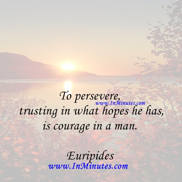 To persevere, trusting in what hopes he has, is courage in a man.Euripides