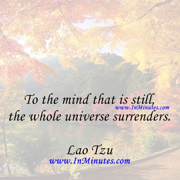To the mind that is still, the whole universe surrenders.Lao Tzu