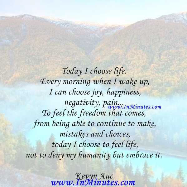 Today I choose life. Every morning when I wake up I can choose joy, happiness, negativity, pain... To feel the freedom that comes from being able to continue to make mistakes and choices - today I choose to feel life, not to deny my humanity but embrace it.Kevyn Aucoin