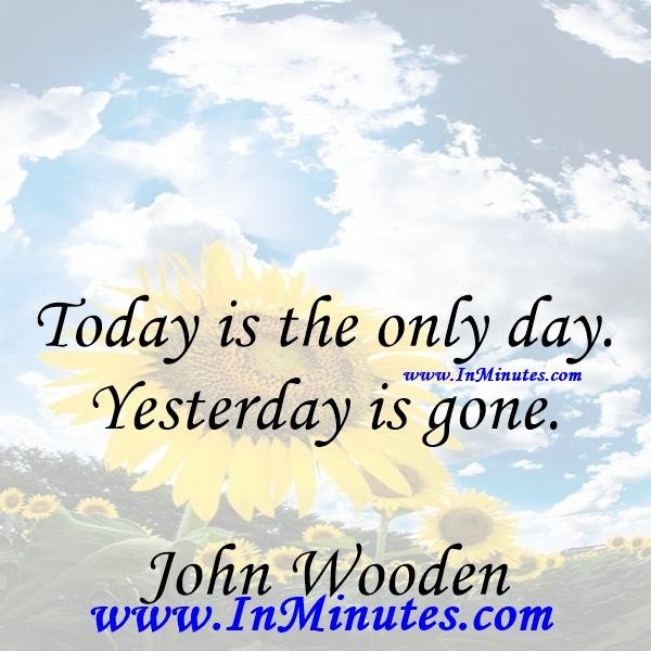 Today is the only day. Yesterday is gone.John Wooden