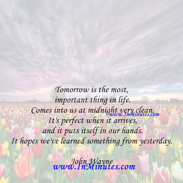 Tomorrow is the most important thing in life. Comes into us at midnight very clean. It's perfect when it arrives and it puts itself in our hands. It hopes we've learned something from yesterday.John Wayne