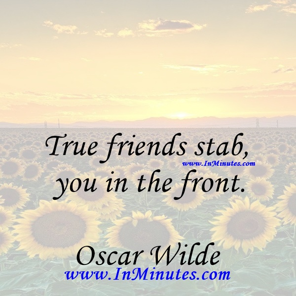 True friends stab you in the front.Oscar Wilde