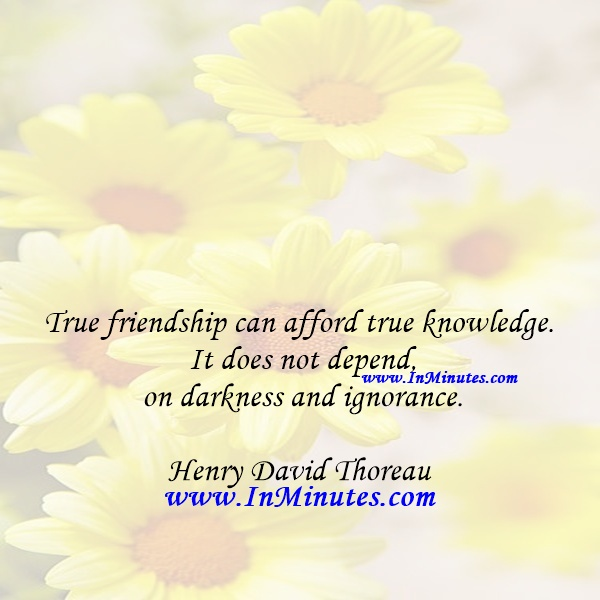 True friendship can afford true knowledge. It does not depend on darkness and ignorance.Henry David Thoreau
