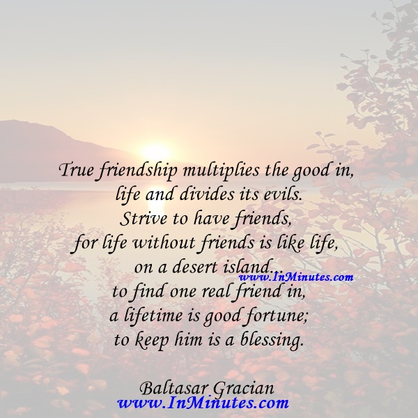 True friendship multiplies the good in life and divides its evils. Strive to have friends, for life without friends is like life on a desert island... to find one real friend in a lifetime is good fortune; to keep him is a blessing.Baltasar Gracian