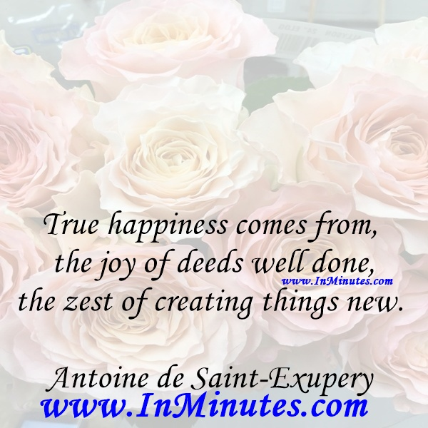 True happiness comes from the joy of deeds well done, the zest of creating things new.Antoine de Saint-Exupery