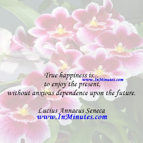True happiness is... to enjoy the present, without anxious dependence upon the future.Lucius Annaeus Seneca