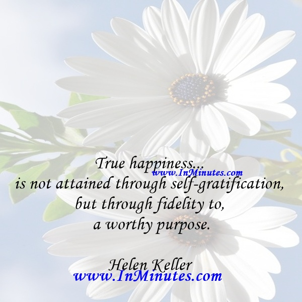 True happiness... is not attained through self-gratification, but through fidelity to a worthy purpose.Helen Keller