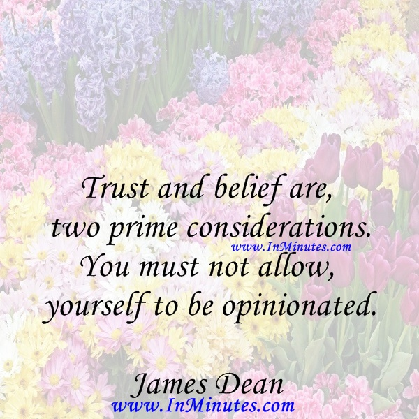 Trust and belief are two prime considerations. You must not allow yourself to be opinionated.James Dean