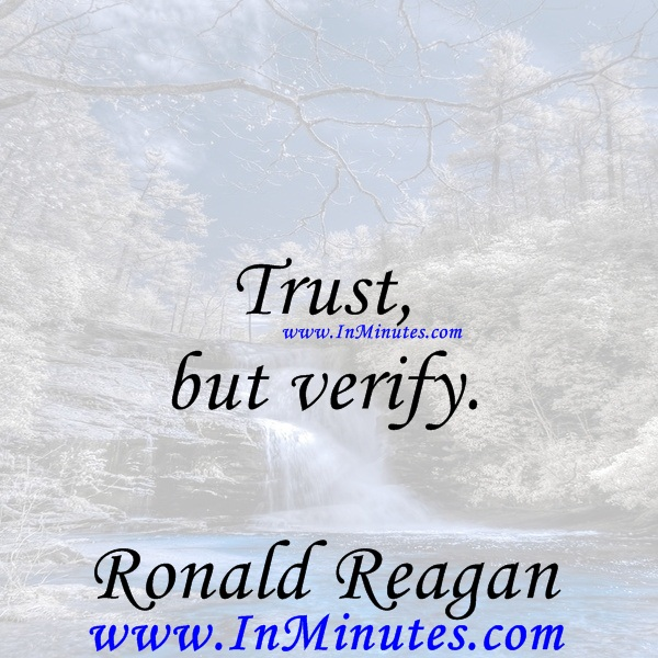 Trust, but verify.Ronald Reagan