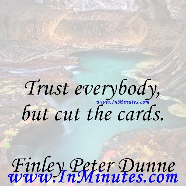 Trust everybody, but cut the cards.Finley Peter Dunne