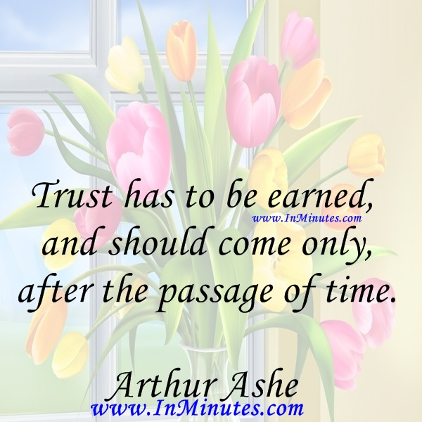 Trust has to be earned, and should come only after the passage of time.Arthur Ashe