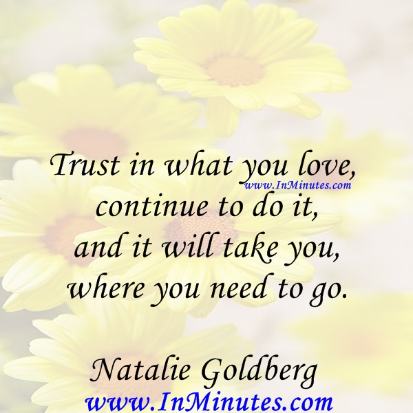 Trust in what you love, continue to do it, and it will take you where you need to go.Natalie Goldberg
