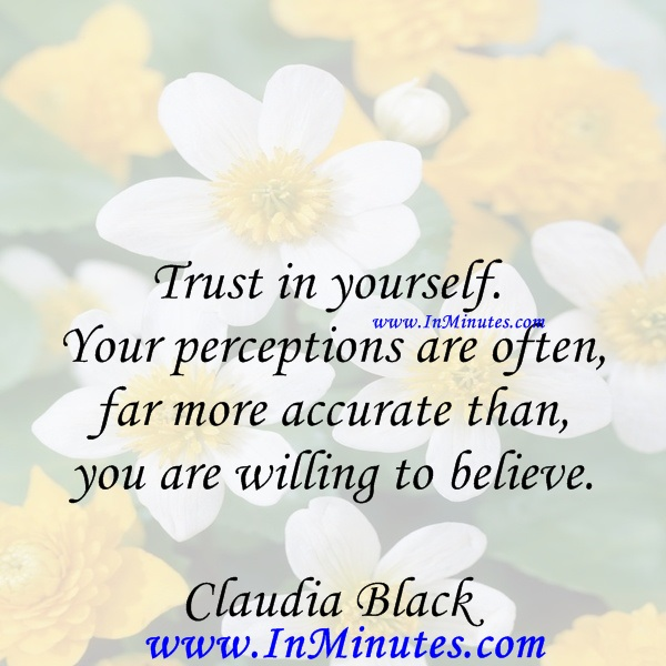 Trust in yourself. Your perceptions are often far more accurate than you are willing to believe.Claudia Black
