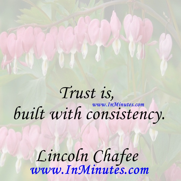 Trust is built with consistency.Lincoln Chafee
