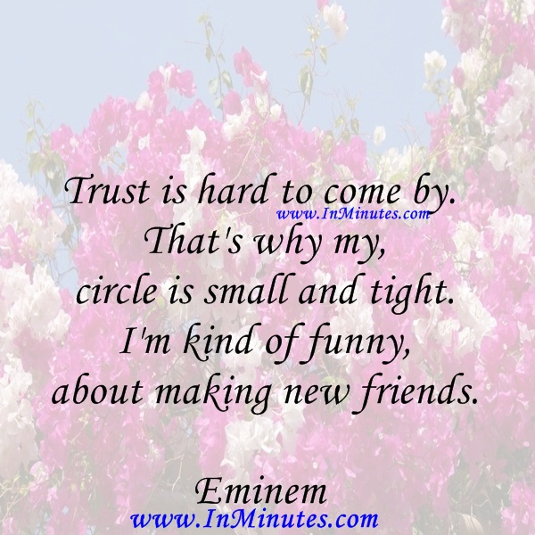 Trust is hard to come by. That's why my circle is small and tight. I'm kind of funny about making new friends.Eminem