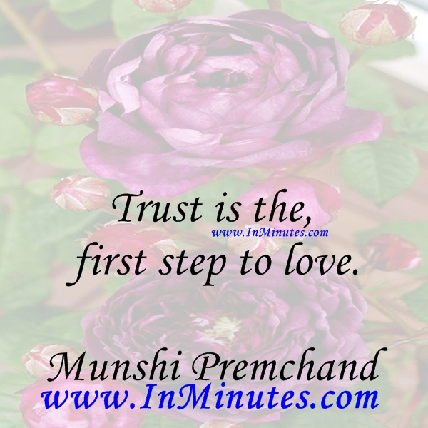 Trust is the first step to love.Munshi Premchand