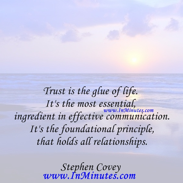 Trust is the glue of life. It's the most essential ingredient in effective communication. It's the foundational principle that holds all relationships.Stephen Covey