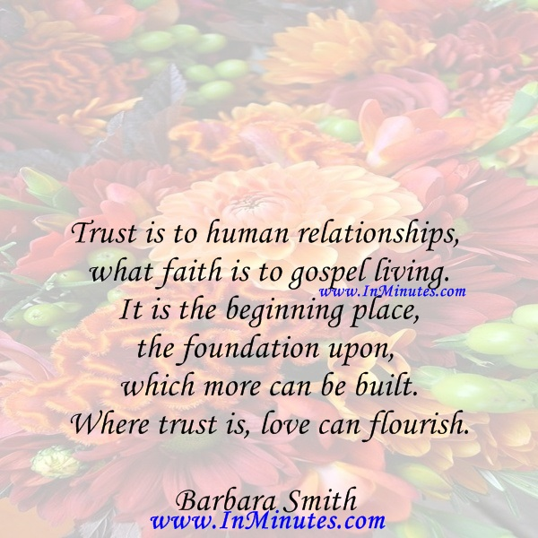Trust is to human relationships what faith is to gospel living. It is the beginning place, the foundation upon which more can be built. Where trust is, love can flourish.Barbara Smith