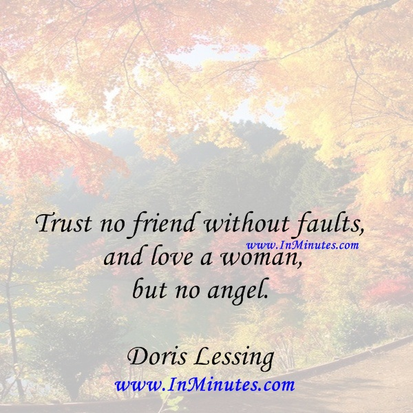 Trust no friend without faults, and love a woman, but no angel.Doris Lessing