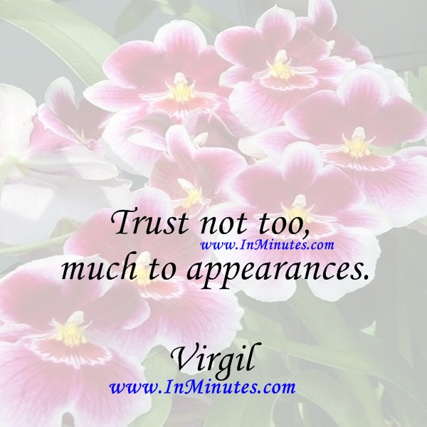 Trust not too much to appearances.Virgil
