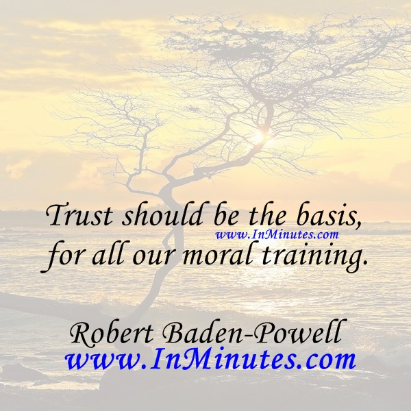 Trust should be the basis for all our moral training.Robert Baden-Powell