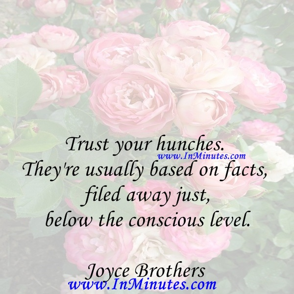 Trust your hunches. They're usually based on facts filed away just below the conscious level.Joyce Brothers