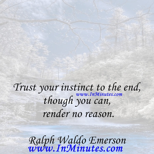 Trust your instinct to the end, though you can render no reason.Ralph Waldo Emerson