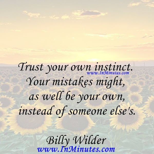 Trust your own instinct. Your mistakes might as well be your own, instead of someone else's.Billy Wilder