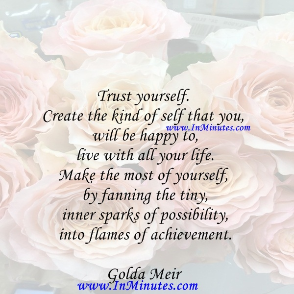 Trust yourself. Create the kind of self that you will be happy to live with all your life. Make the most of yourself by fanning the tiny, inner sparks of possibility into flames of achievement.olda Meir
