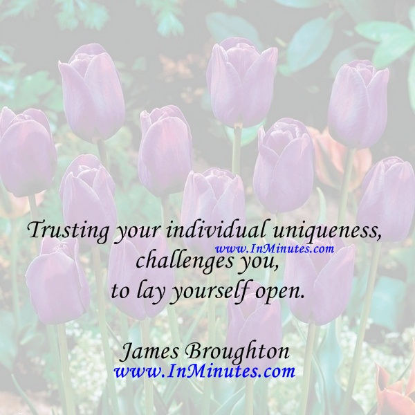 Trusting your individual uniqueness challenges you to lay yourself open.James Broughton